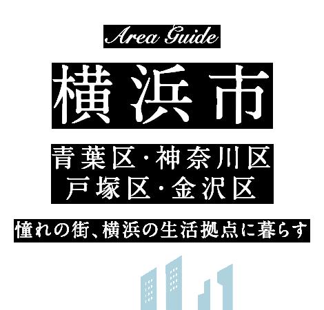 AREA GUIDE 横浜市 青葉区・神奈川区・戸塚区・金沢区 憧れの街、横浜の生活拠点に暮らす